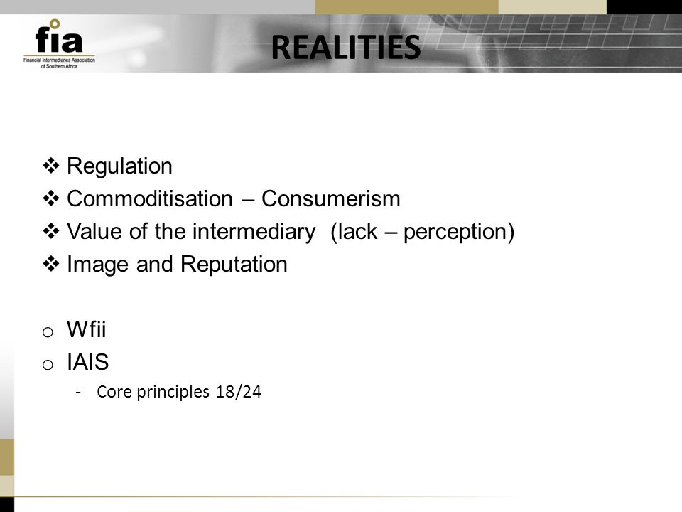 REALITIES  Regulation  Commoditisation – Consumerism  Value of the intermediary (lack – perception)  Image and Reputation o Wfii o IAIS -Core principles 18/24