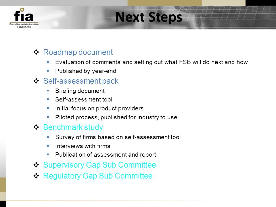 Next Steps  Roadmap document  Evaluation of comments and setting out what FSB will do next and how  Published by year-end  Self-assessment pack  Briefing document  Self-assessment tool  Initial focus on product providers  Piloted process, published for industry to use  Benchmark study  Survey of firms based on self-assessment tool  Interviews with firms  Publication of assessment and report  Supervisory Gap Sub Committee  Regulatory Gap Sub Committee