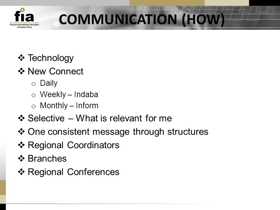 COMMUNICATION (HOW)  Technology  New Connect o Daily o Weekly – Indaba o Monthly – Inform  Selective – What is relevant for me  One consistent message through structures  Regional Coordinators  Branches  Regional Conferences