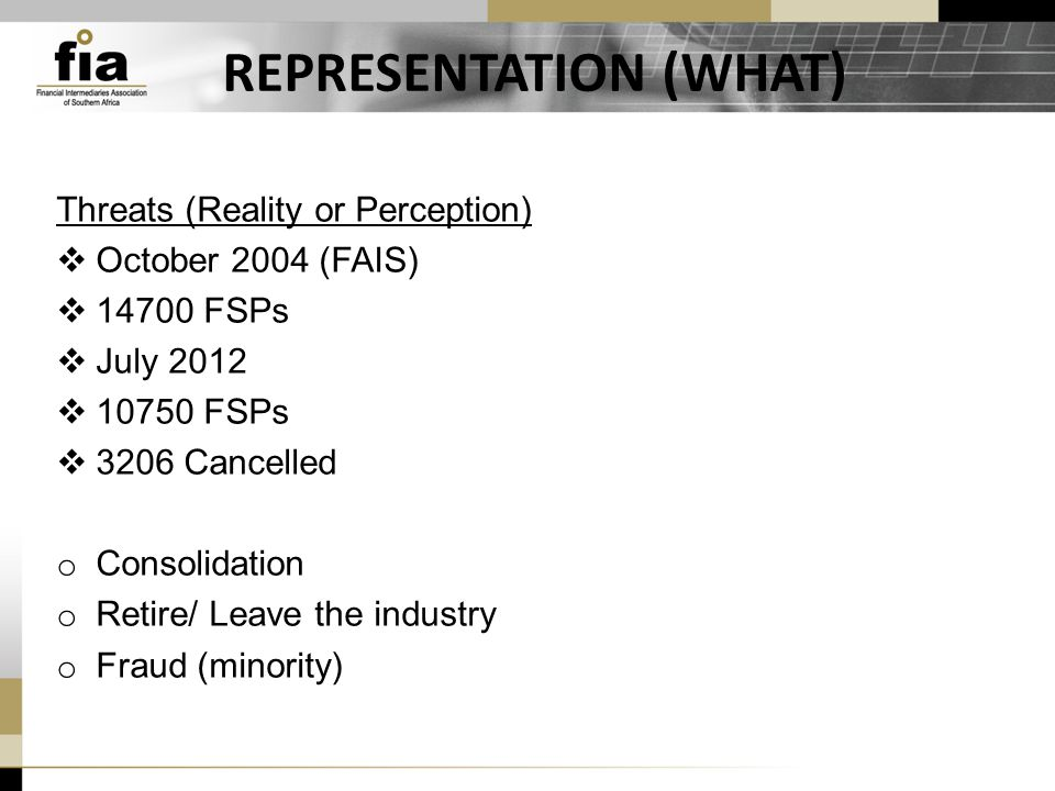 REPRESENTATION (WHAT) Threats (Reality or Perception)  October 2004 (FAIS)  14700 FSPs  July 2012  10750 FSPs  3206 Cancelled o Consolidation o Retire/ Leave the industry o Fraud (minority)