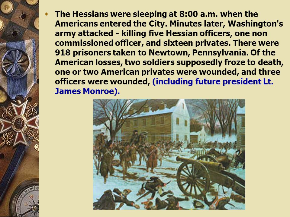  The Hessians were sleeping at 8:00 a.m. when the Americans entered the City. Minutes later, Washington's army attacked - killing five Hessian office