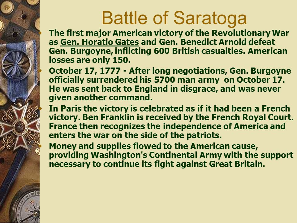 Battle of Saratoga  The first major American victory of the Revolutionary War as Gen. Horatio Gates and Gen. Benedict Arnold defeat Gen. Burgoyne, in