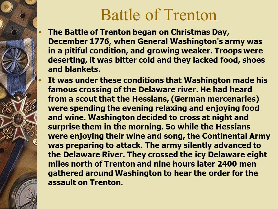 Battle of Trenton  The Battle of Trenton began on Christmas Day, December 1776, when General Washington's army was in a pitiful condition, and growin