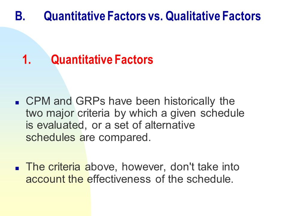 1.Quantitative Factors n CPM and GRPs have been historically the two major criteria by which a given schedule is evaluated, or a set of alternative sc