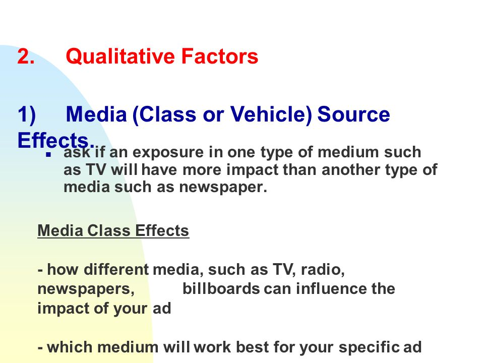 2. Qualitative Factors n ask if an exposure in one type of medium such as TV will have more impact than another type of media such as newspaper. 1)Med