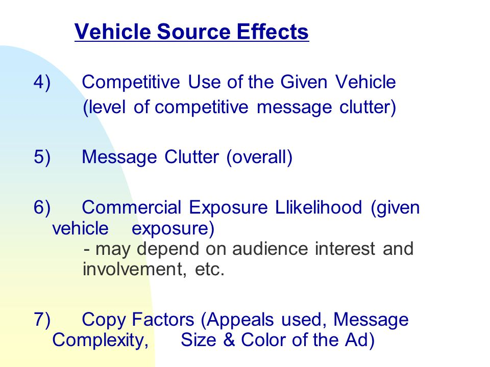 Vehicle Source Effects 4) Competitive Use of the Given Vehicle (level of competitive message clutter) 5) Message Clutter (overall) 6) Commercial Exposure Llikelihood (given vehicle exposure) - may depend on audience interest and involvement, etc.