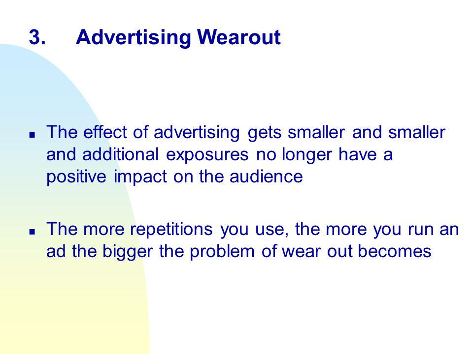 3.Advertising Wearout n The effect of advertising gets smaller and smaller and additional exposures no longer have a positive impact on the audience n