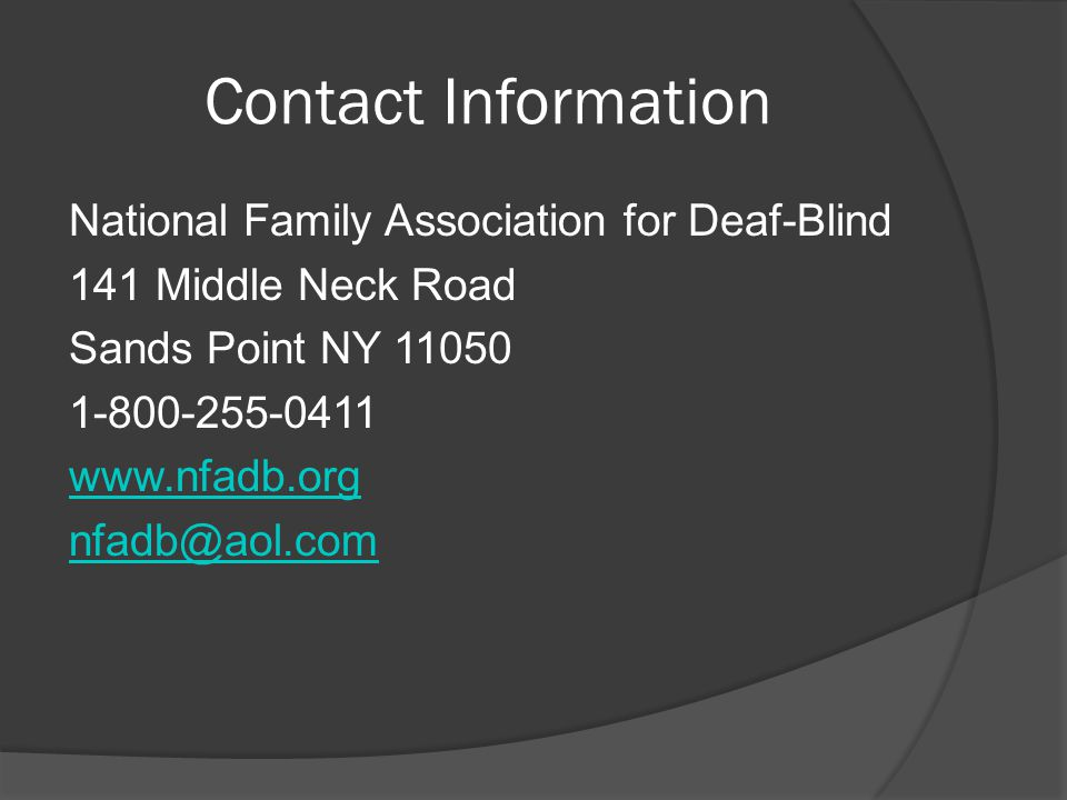 Contact Information National Family Association for Deaf-Blind 141 Middle Neck Road Sands Point NY 11050 1-800-255-0411 www.nfadb.org nfadb@aol.com