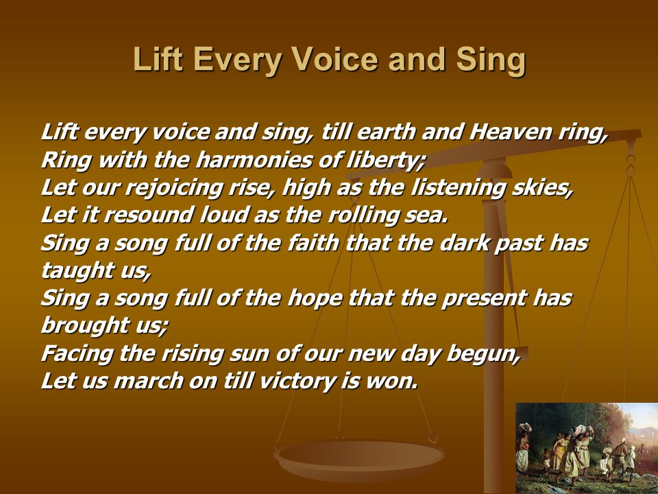 Lift Every Voice and Sing Lift every voice and sing, till earth and Heaven ring, Ring with the harmonies of liberty; Let our rejoicing rise, high as the listening skies, Let it resound loud as the rolling sea.
