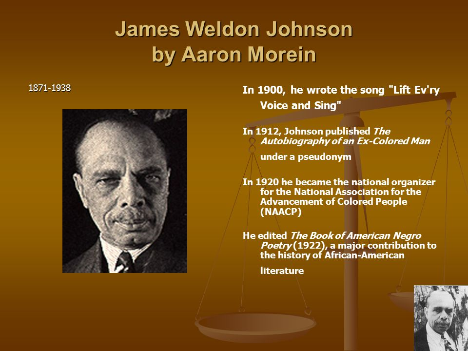 James Weldon Johnson by Aaron Morein 1871-1938 In 1900, he wrote the song Lift Ev ry Voice and Sing In 1912, Johnson published The Autobiography of an Ex-Colored Man under a pseudonym In 1920 he became the national organizer for the National Association for the Advancement of Colored People (NAACP) He edited The Book of American Negro Poetry (1922), a major contribution to the history of African-American literature