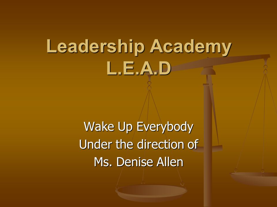Leadership Academy L.E.A.D Wake Up Everybody Under the direction of Ms. Denise Allen