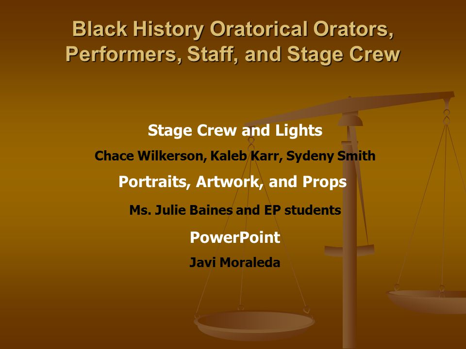 Black History Oratorical Orators, Performers, Staff, and Stage Crew Stage Crew and Lights Chace Wilkerson, Kaleb Karr, Sydeny Smith Portraits, Artwork, and Props Ms.