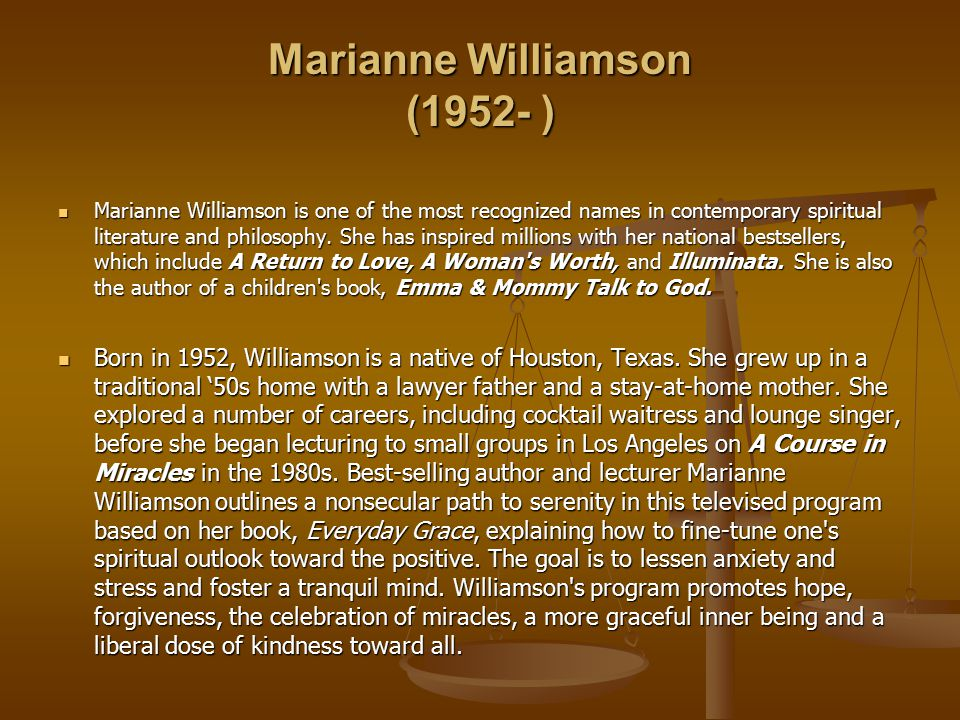 Marianne Williamson (1952- ) Marianne Williamson is one of the most recognized names in contemporary spiritual literature and philosophy.