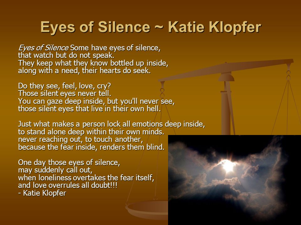 Eyes of Silence ~ Katie Klopfer Eyes of Silence Some have eyes of silence, that watch but do not speak.