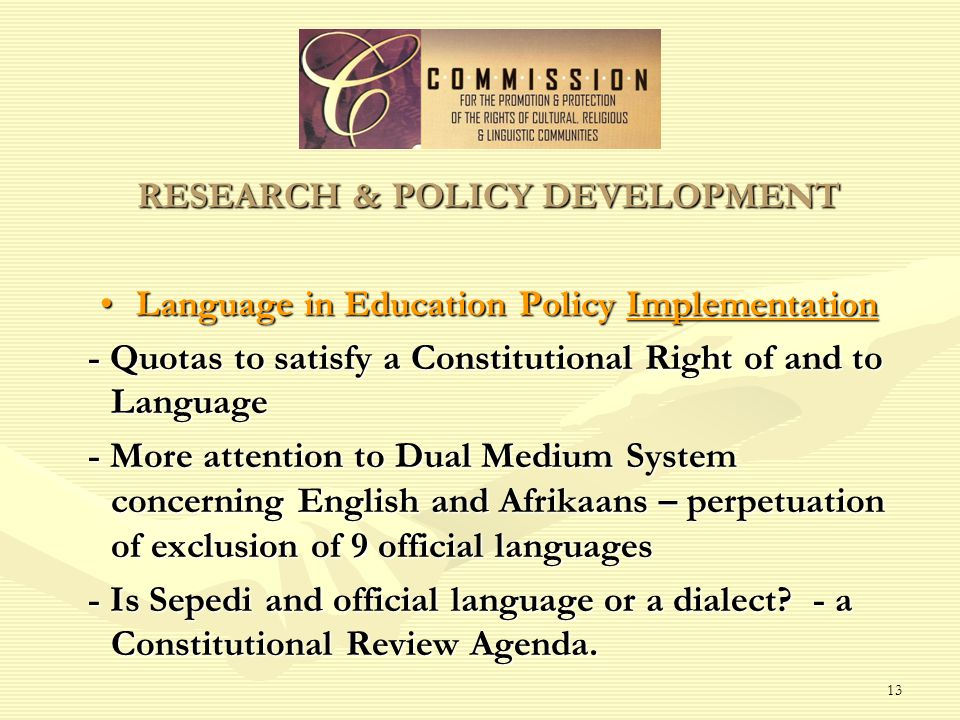 13 RESEARCH & POLICY DEVELOPMENT Language in Education Policy ImplementationLanguage in Education Policy Implementation - Quotas to satisfy a Constitutional Right of and to Language - More attention to Dual Medium System concerning English and Afrikaans – perpetuation of exclusion of 9 official languages - Is Sepedi and official language or a dialect.