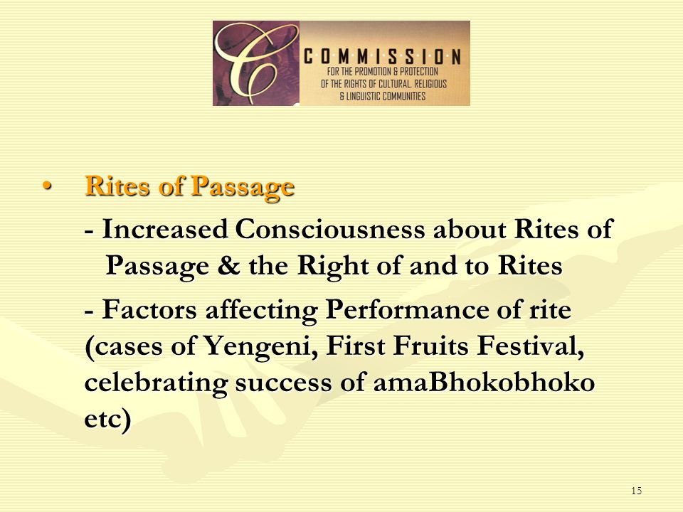 15 Rites of PassageRites of Passage - Increased Consciousness about Rites of Passage & the Right of and to Rites - Factors affecting Performance of rite (cases of Yengeni, First Fruits Festival, celebrating success of amaBhokobhoko etc)