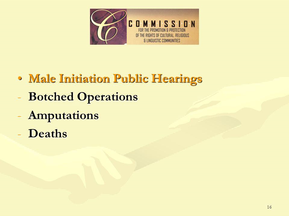 16 Male Initiation Public HearingsMale Initiation Public Hearings -Botched Operations -Amputations -Deaths