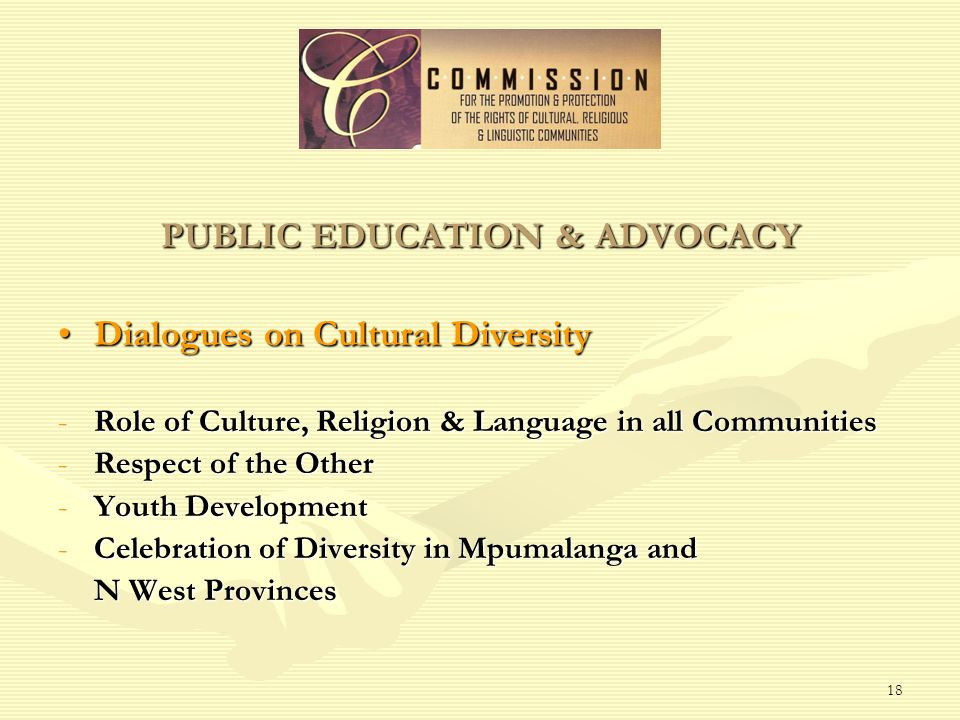 18 PUBLIC EDUCATION & ADVOCACY Dialogues on Cultural DiversityDialogues on Cultural Diversity -Role of Culture, Religion & Language in all Communities -Respect of the Other -Youth Development -Celebration of Diversity in Mpumalanga and N West Provinces