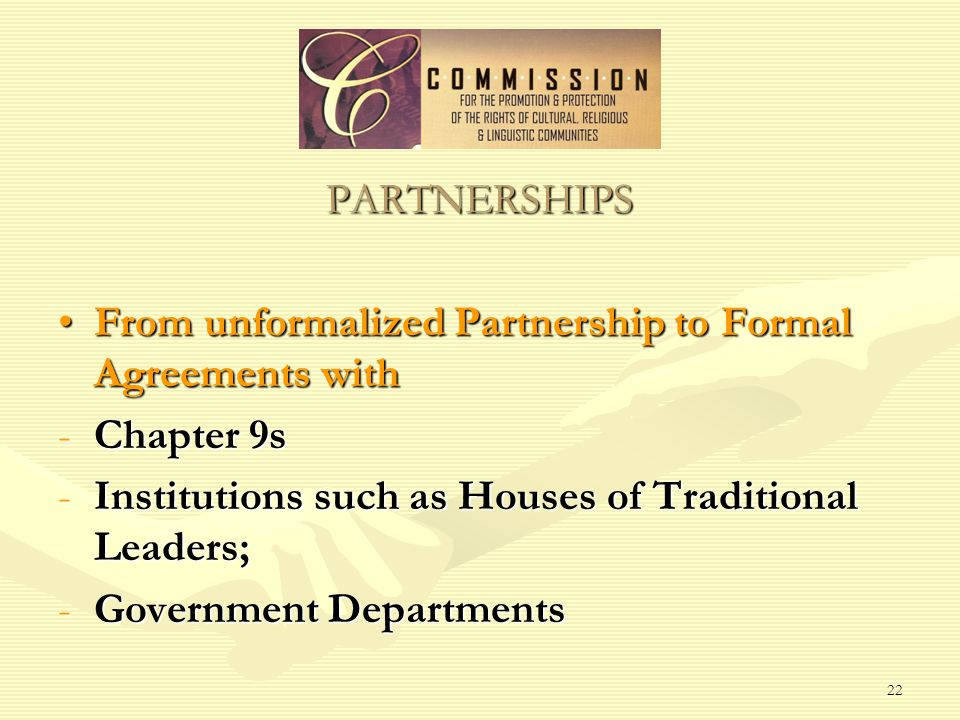 22 PARTNERSHIPS From unformalized Partnership to Formal Agreements withFrom unformalized Partnership to Formal Agreements with -Chapter 9s -Institutions such as Houses of Traditional Leaders; -Government Departments