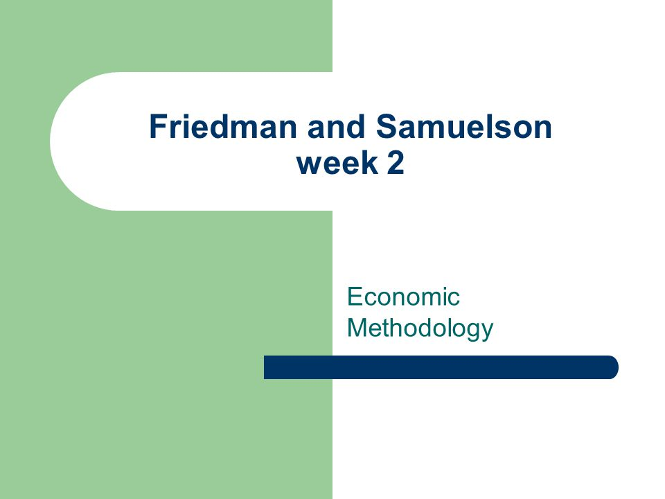 Friedman and Samuelson week 2 Economic Methodology