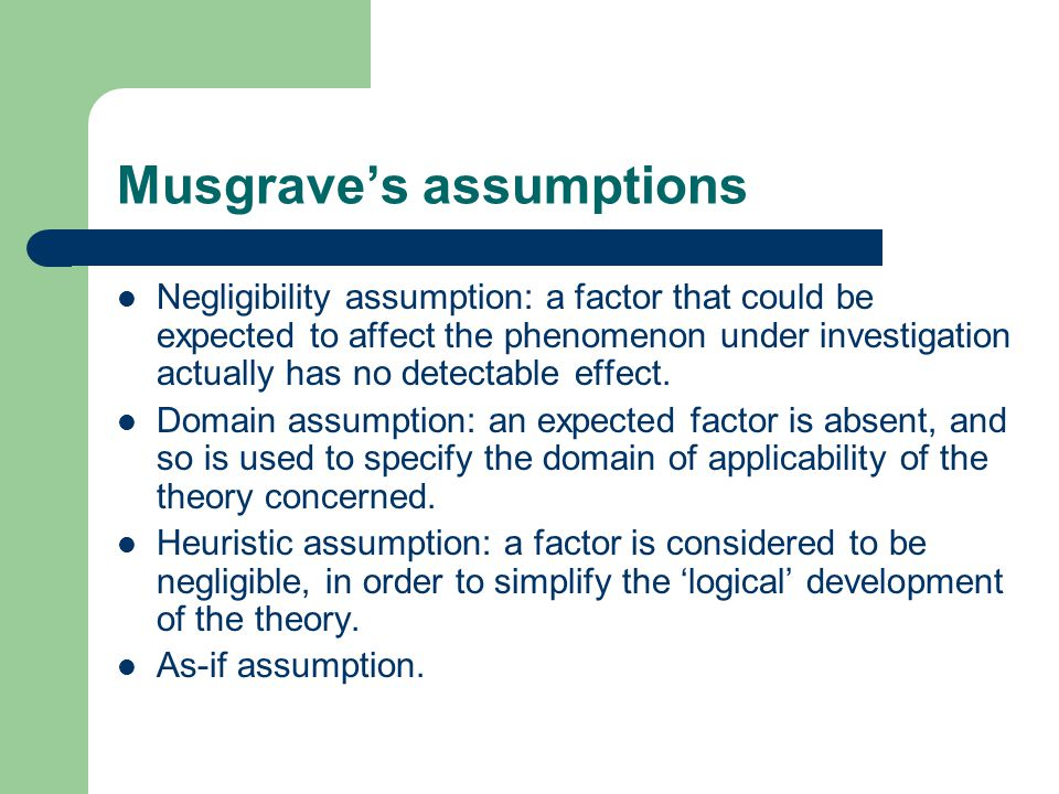 Musgrave's assumptions Negligibility assumption: a factor that could be expected to affect the phenomenon under investigation actually has no detectable effect.