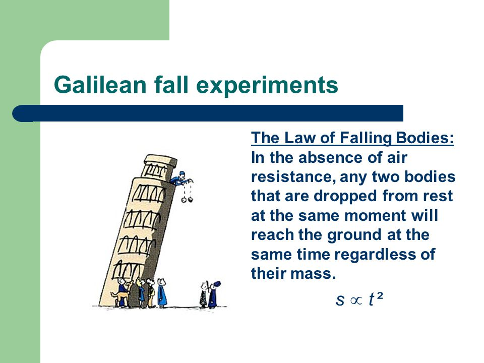 Galilean fall experiments The Law of Falling Bodies: In the absence of air resistance, any two bodies that are dropped from rest at the same moment will reach the ground at the same time regardless of their mass.