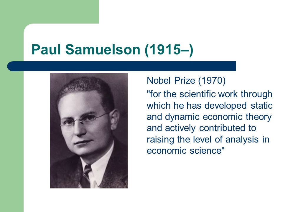 Paul Samuelson (1915–) Nobel Prize (1970) for the scientific work through which he has developed static and dynamic economic theory and actively contributed to raising the level of analysis in economic science