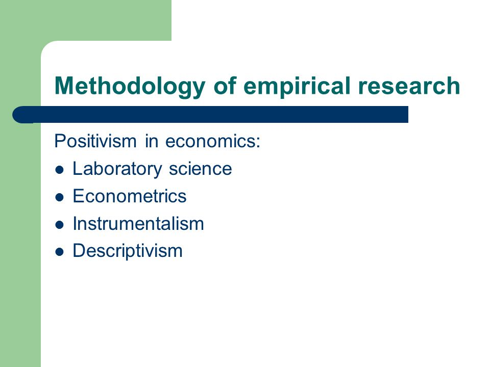 Methodology of empirical research Positivism in economics: Laboratory science Econometrics Instrumentalism Descriptivism