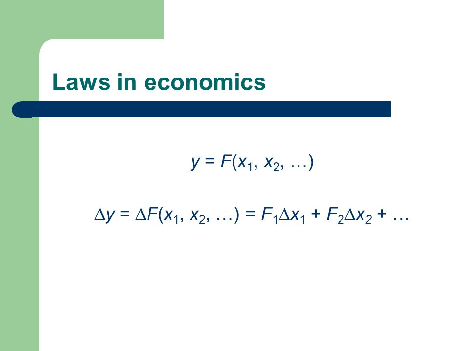 Laws in economics y = F(x 1, x 2, …)  y =  F(x 1, x 2, …) = F 1  x 1 + F 2  x 2 + …