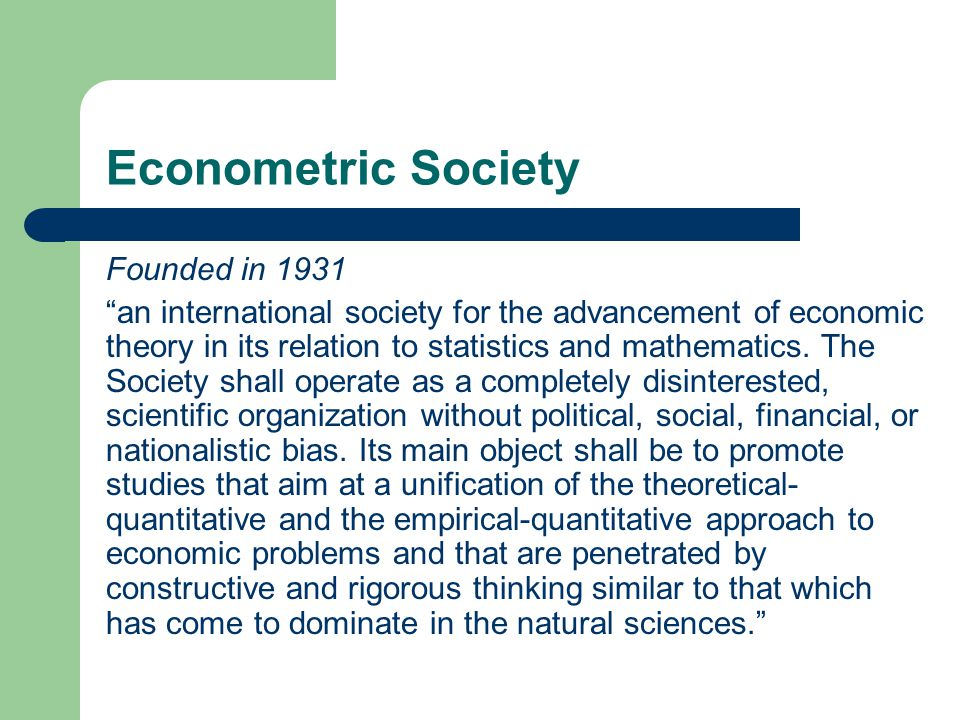 Econometric Society Founded in 1931 an international society for the advancement of economic theory in its relation to statistics and mathematics.