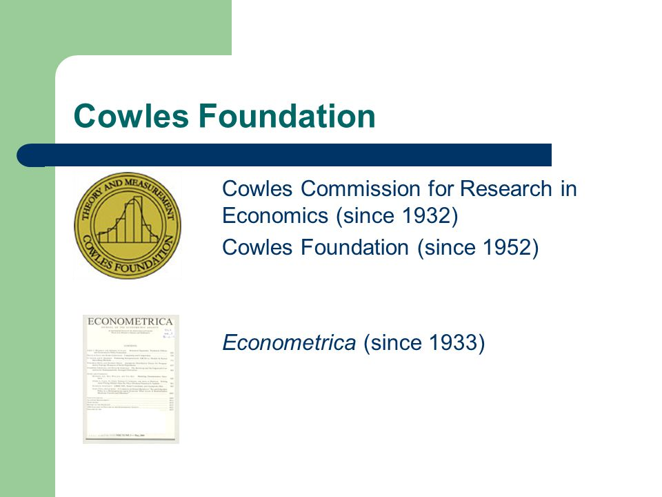 Cowles Foundation Cowles Commission for Research in Economics (since 1932) Cowles Foundation (since 1952) Econometrica (since 1933)