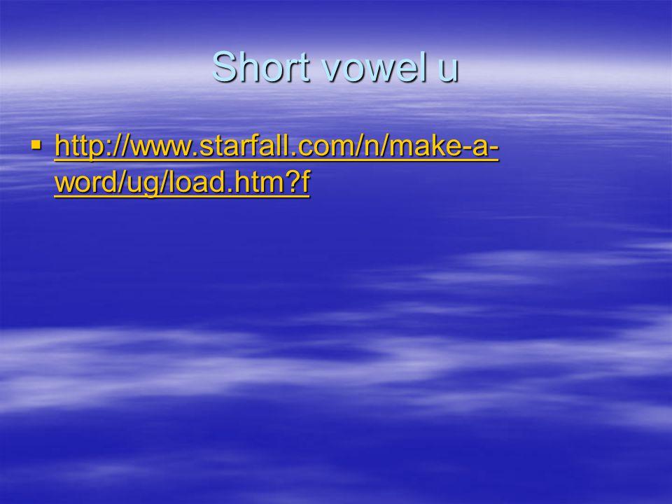 Short vowel u  http://www.starfall.com/n/make-a- word/ug/load.htm f http://www.starfall.com/n/make-a- word/ug/load.htm f http://www.starfall.com/n/make-a- word/ug/load.htm f