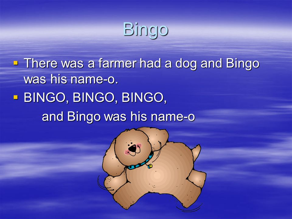 Bingo  There was a farmer had a dog and Bingo was his name-o.