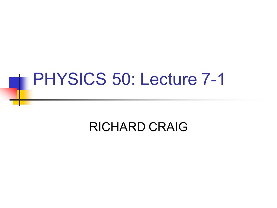 PHYSICS 50: Lecture 7-1 RICHARD CRAIG