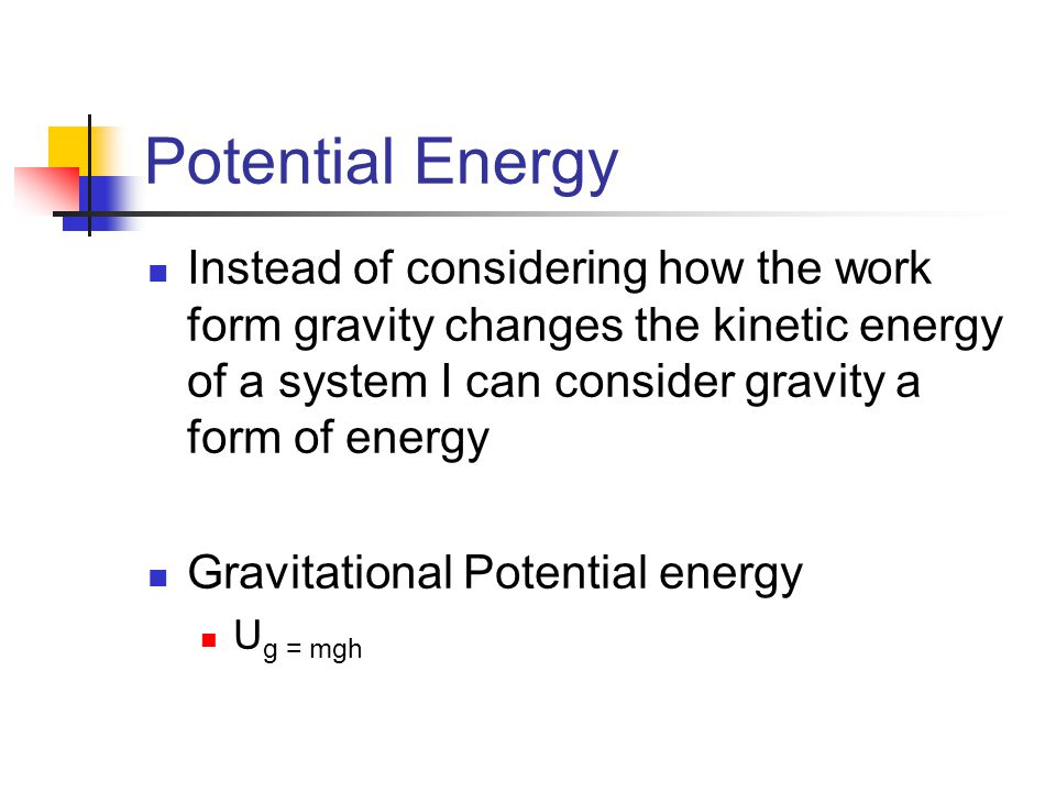 Potential Energy Instead of considering how the work form gravity changes the kinetic energy of a system I can consider gravity a form of energy Gravitational Potential energy U g = mgh