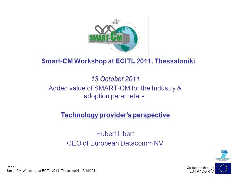 Page 1 Co-funded through EU FP7 DG RTD Smart-CM Workshop at ECITL 2011, Thessaloniki 13 October 2011 Added value of SMART-CM for the Industry & adoption parameters: Technology provider s perspective Hubert Libert CEO of European Datacomm NV Smart-CM Workshop at ECITL 2011, Thessaloniki, 13/10/2011