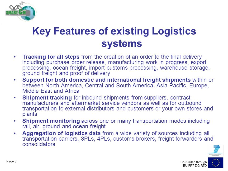 Page 5 Co-funded through EU FP7 DG RTD Key Features of existing Logistics systems Tracking for all steps from the creation of an order to the final delivery including purchase order release, manufacturing work in progress, export processing, ocean freight, import customs processing, warehouse storage, ground freight and proof of delivery Support for both domestic and international freight shipments within or between North America, Central and South America, Asia Pacific, Europe, Middle East and Africa Shipment tracking for inbound shipments from suppliers, contract manufacturers and aftermarket service vendors as well as for outbound transportation to external distributors and customers or your own stores and plants Shipment monitoring across one or many transportation modes including rail, air, ground and ocean freight Aggregation of logistics data from a wide variety of sources including all transportation carriers, 3PLs, 4PLs, customs brokers, freight forwarders and consolidators