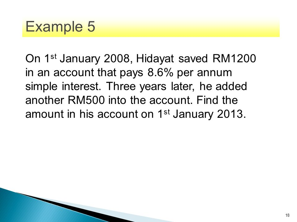 18 On 1 st January 2008, Hidayat saved RM1200 in an account that pays 8.6% per annum simple interest. Three years later, he added another RM500 into t