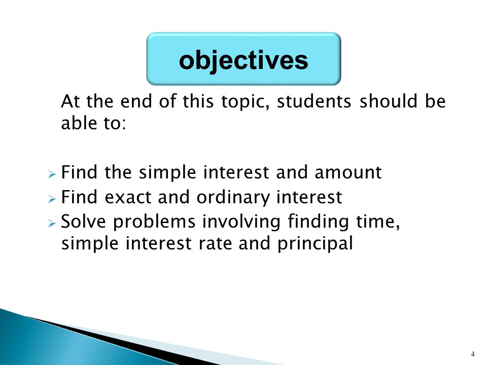 At the end of this topic, students should be able to:  Find the simple interest and amount  Find exact and ordinary interest  Solve problems involv