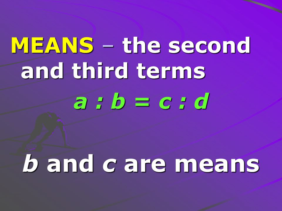 MEANS – the second and third terms a : b = c : d b and c are means