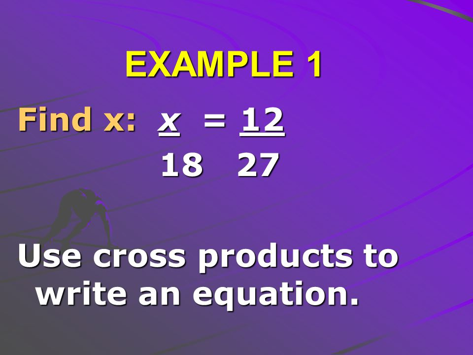 Find x: x = 12 18 27 Use cross products to write an equation. EXAMPLE 1