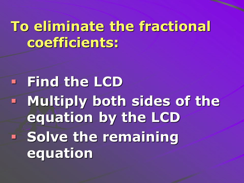 To eliminate the fractional coefficients:  Find the LCD  Multiply both sides of the equation by the LCD  Solve the remaining equation