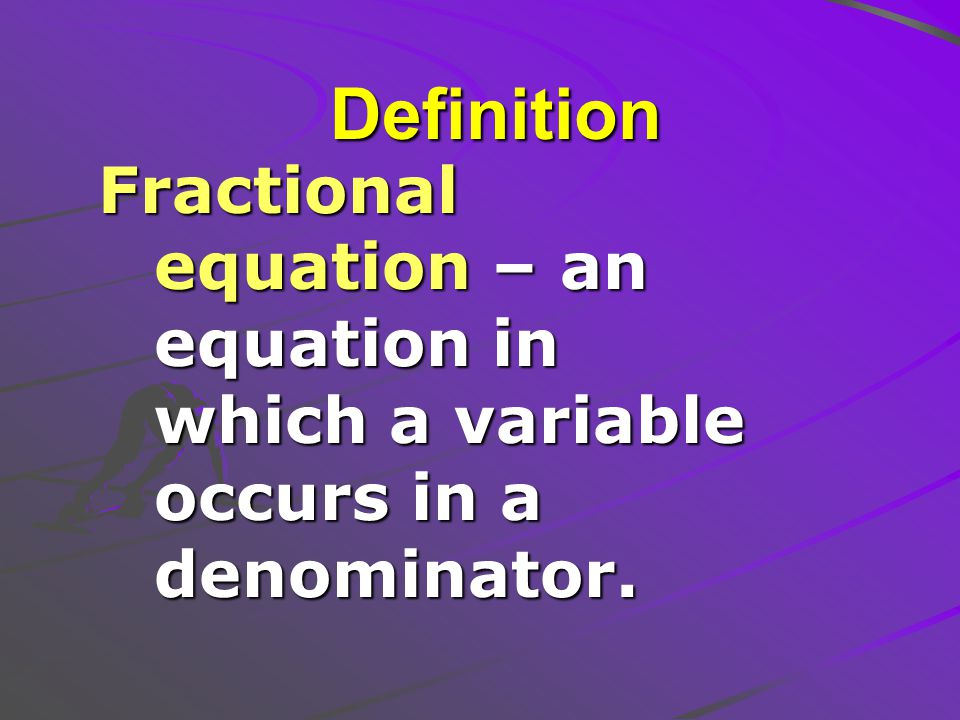 Definition Fractional equation – an equation in which a variable occurs in a denominator.