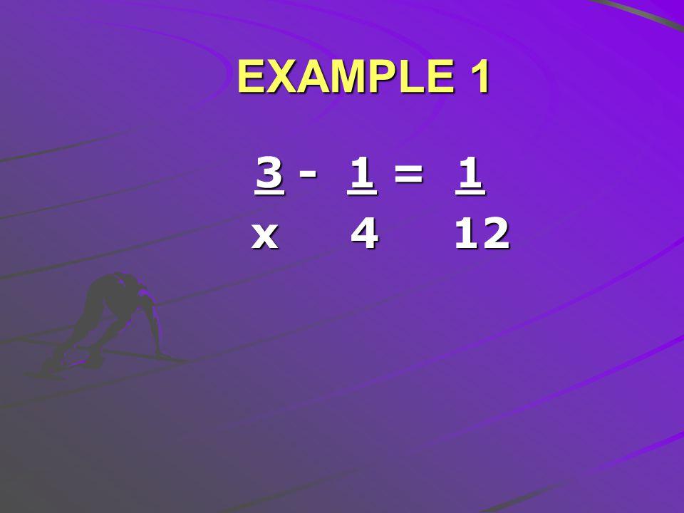 EXAMPLE 1 3 - 1 = 1 3 - 1 = 1 x 4 12 x 4 12
