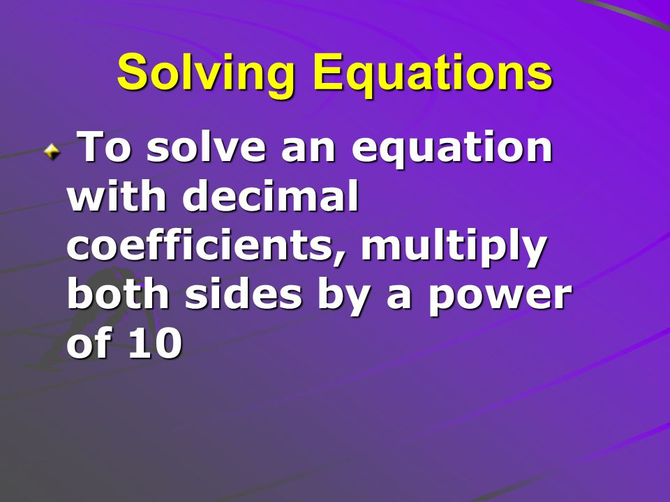 Solving Equations To solve an equation with decimal coefficients, multiply both sides by a power of 10 To solve an equation with decimal coefficients, multiply both sides by a power of 10