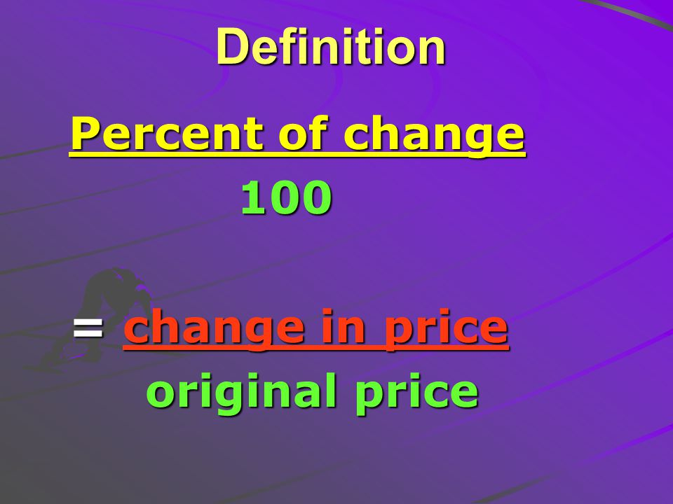 Definition Percent of change 100 100 = change in price original price original price