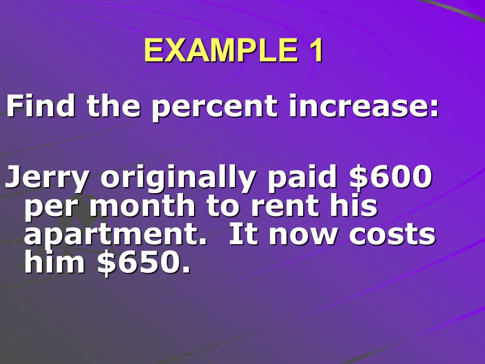EXAMPLE 1 Find the percent increase: Jerry originally paid $600 per month to rent his apartment.