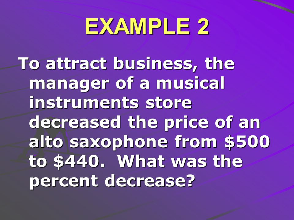 EXAMPLE 2 To attract business, the manager of a musical instruments store decreased the price of an alto saxophone from $500 to $440.