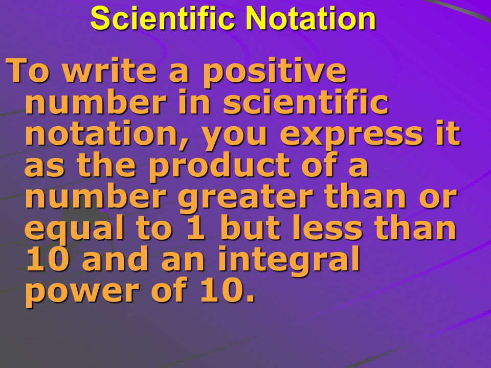 Scientific Notation To write a positive number in scientific notation, you express it as the product of a number greater than or equal to 1 but less than 10 and an integral power of 10.