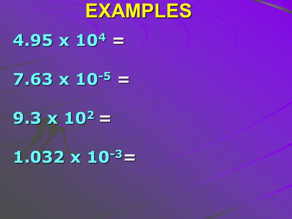 EXAMPLES 4.95 x 10 4 = 7.63 x 10 -5 = 9.3 x 10 2 = 1.032 x 10 -3 =